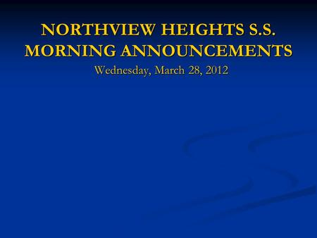 NORTHVIEW HEIGHTS S.S. MORNING ANNOUNCEMENTS NORTHVIEW HEIGHTS S.S. MORNING ANNOUNCEMENTS Wednesday, March 28, 2012.