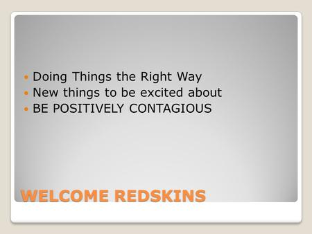 WELCOME REDSKINS Doing Things the Right Way New things to be excited about BE POSITIVELY CONTAGIOUS.