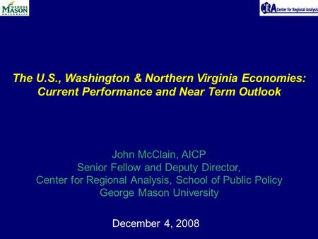December 4, 2008 The U.S., Washington & Northern Virginia Economies: Current Performance and Near Term Outlook John McClain, AICP Senior Fellow and Deputy.