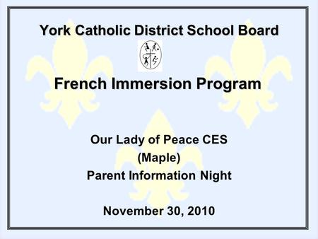 York Catholic District School Board Our Lady of Peace CES (Maple) Parent Information Night November 30, 2010 French Immersion Program.