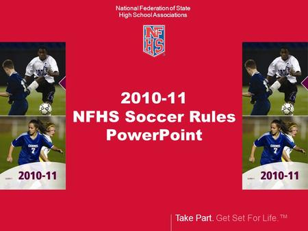 Take Part. Get Set For Life.™ National Federation of State High School Associations 2010-11 NFHS Soccer Rules PowerPoint.
