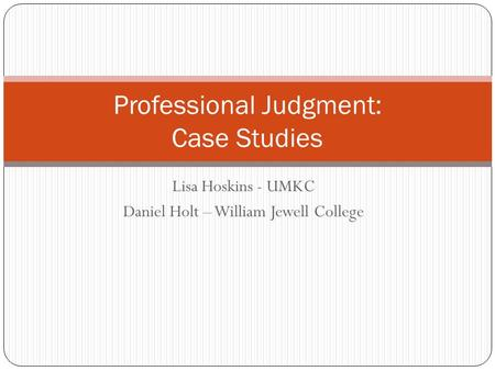 Lisa Hoskins - UMKC Daniel Holt – William Jewell College Professional Judgment: Case Studies.