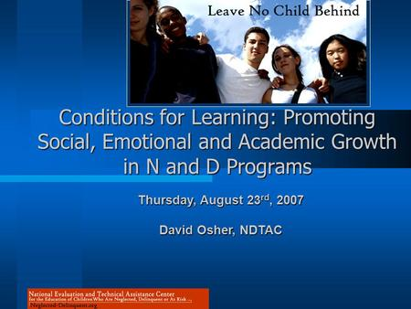 Conditions for Learning: Promoting Social, Emotional and Academic Growth in N and D Programs Thursday, August 23 rd, 2007 David Osher, NDTAC.