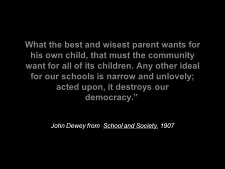 What the best and wisest parent wants for his own child, that must the community want for all of its children. Any other ideal for our schools is narrow.