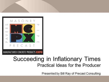 Succeeding in Inflationary Times Practical Ideas for the Producer Presented by Bill Ray of Precast Consulting.