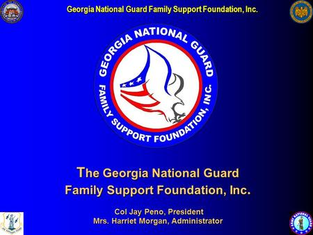 Georgia National Guard Family Support Foundation, Inc. T he Georgia National Guard Family Support Foundation, Inc. Col Jay Peno, President Mrs. Harriet.