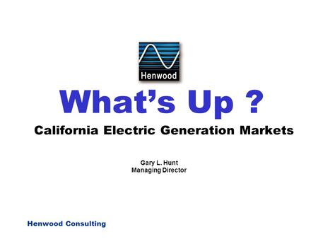 Henwood Consulting What's Up ? California Electric Generation Markets Gary L. Hunt Managing Director.