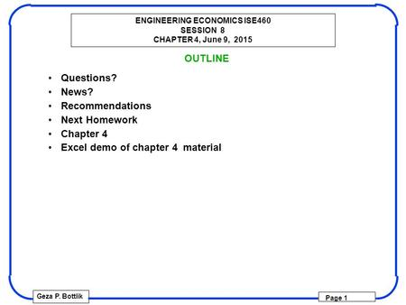 ENGINEERING ECONOMICS ISE460 SESSION 8 CHAPTER 4, June 9, 2015 Geza P. Bottlik Page 1 OUTLINE Questions? News? Recommendations Next Homework Chapter 4.