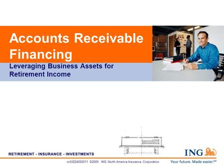 Cn53224092011 ©2009. ING North America Insurance Corporation Accounts Receivable Financing Leveraging Business Assets for Retirement Income.