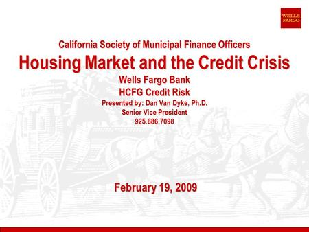 California Society of Municipal Finance Officers Housing Market and the Credit Crisis Wells Fargo Bank HCFG Credit Risk Presented by: Dan Van Dyke, Ph.D.