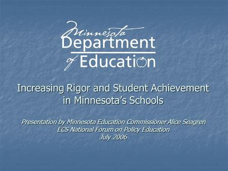 Increasing Rigor and Student Achievement in Minnesota's Schools Presentation by Minnesota Education Commissioner Alice Seagren ECS National Forum on Policy.