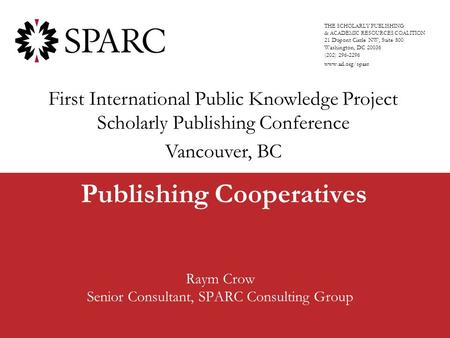 Publishing Cooperatives Raym Crow Senior Consultant, SPARC Consulting Group THE SCHOLARLY PUBLISHING & ACADEMIC RESOURCES COALITION 21 Dupont Circle NW,