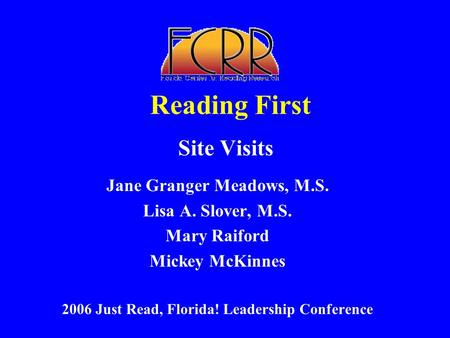 Reading First Site Visits Jane Granger Meadows, M.S. Lisa A. Slover, M.S. Mary Raiford Mickey McKinnes 2006 Just Read, Florida! Leadership Conference.
