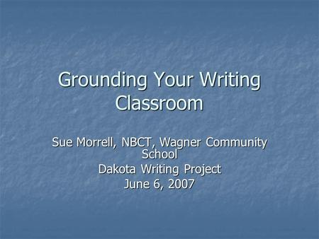 Grounding Your Writing Classroom Sue Morrell, NBCT, Wagner Community School Dakota Writing Project June 6, 2007.