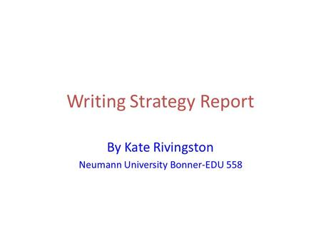 Writing Strategy Report By Kate Rivingston Neumann University Bonner-EDU 558.
