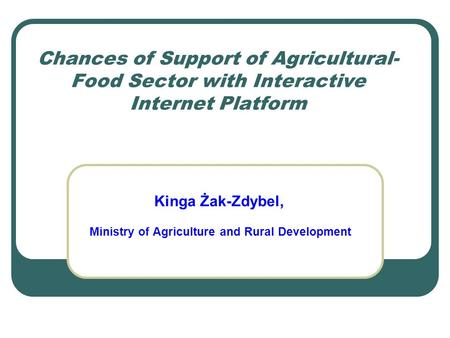 Chances of Support of Agricultural- Food Sector with Interactive Internet Platform Kinga Żak-Zdybel, Ministry of Agriculture and Rural Development.