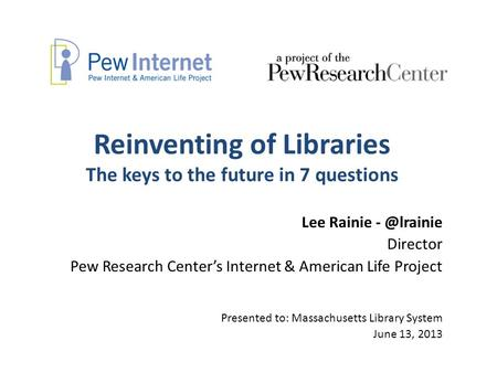 Reinventing of Libraries The keys to the future in 7 questions Lee Rainie Director Pew Research Center's Internet & American Life Project Presented.