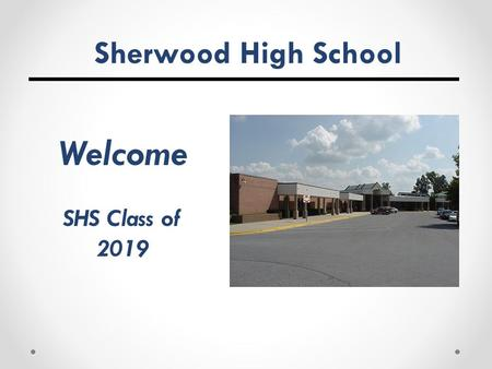 Sherwood High School Welcome SHS Class of 2019. Tonight we will …  Discuss the four-year educational program at Sherwood High School  Prepare students.