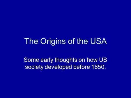 The Origins of the USA Some early thoughts on how US society developed before 1850.