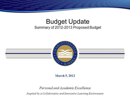 Budget Update Summary of 2012-2013 Proposed Budget March 5, 2012 Personal and Academic Excellence Inspired by a Collaborative and Innovative Learning Environment.