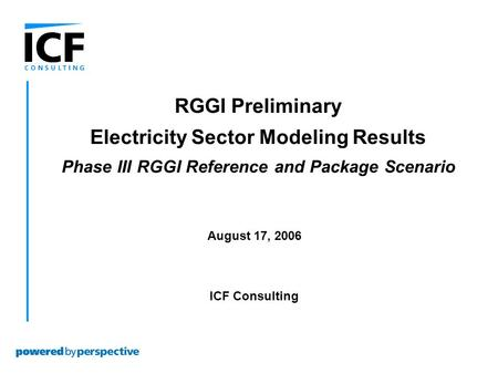 August 17, 2006 ICF Consulting RGGI Preliminary Electricity Sector Modeling Results Phase III RGGI Reference and Package Scenario.