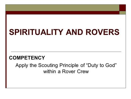 "SPIRITUALITY AND ROVERS COMPETENCY Apply the Scouting Principle of ""Duty to God"" within a Rover Crew."