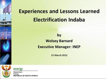 Experiences and Lessons Learned Electrification Indaba by Wolsey Barnard Executive Manager: INEP 15 March 2012.