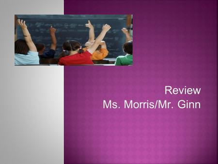 Review Ms. Morris/Mr. Ginn