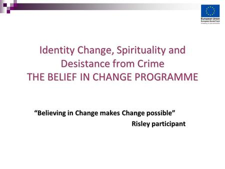 "Identity Change, Spirituality and Desistance from Crime THE BELIEF IN CHANGE PROGRAMME ""Believing in Change makes Change possible"" Risley participant Risley."