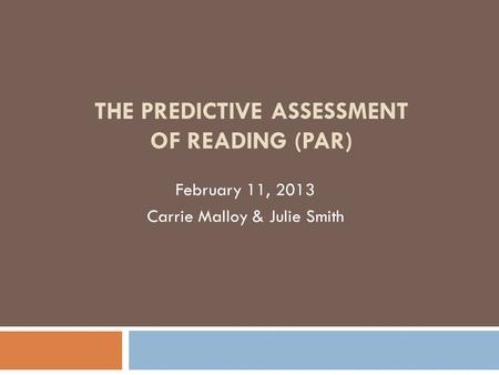 THE PREDICTIVE ASSESSMENT OF READING (PAR) February 11, 2013 Carrie Malloy & Julie Smith.