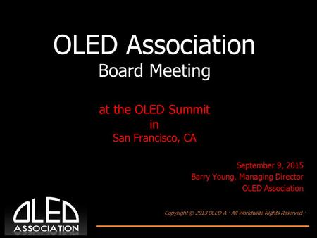 Copyright © 2013 OLED-A · All Worldwide Rights Reserved · OLED Association Board Meeting at the OLED Summit in San Francisco, CA September 9, 2015 Barry.