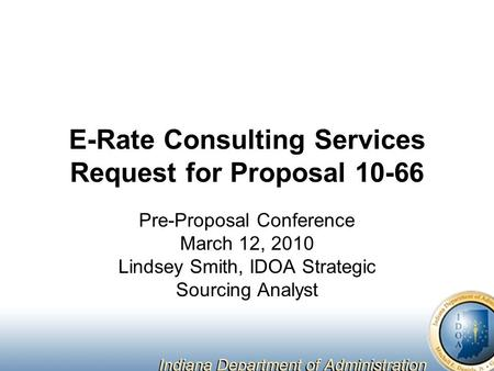 E-Rate Consulting Services Request for Proposal 10-66 Pre-Proposal Conference March 12, 2010 Lindsey Smith, IDOA Strategic Sourcing Analyst.