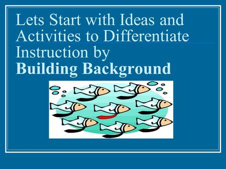 Lets Start with Ideas and Activities to Differentiate Instruction by Building Background.