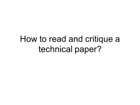 How to read and critique a technical paper?. 3 phases to reading Determine if there is anything interesting at all in the paper. Determine which portion.