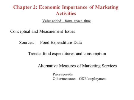 Chapter 2: Economic Importance of Marketing Activities Value added – form, space, time Conceptual and Measurement Issues Sources: Food Expenditure Data.
