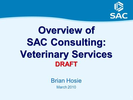 1 Overview of SAC Consulting: Veterinary Services DRAFT Brian Hosie March 2010.