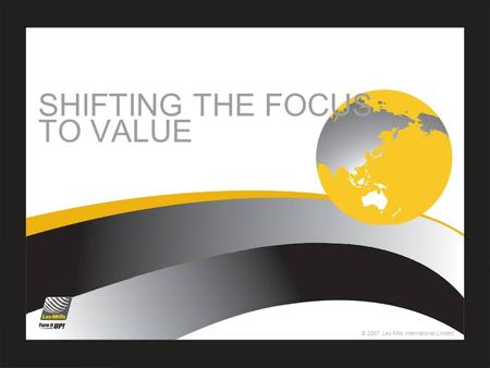 © 2007 Les Mills International Limited SHIFTING THE FOCUS TO VALUE.
