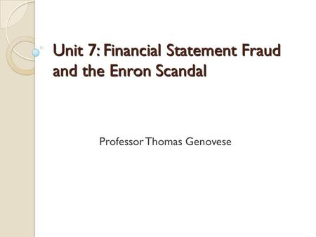 Unit 7: Financial Statement Fraud and the Enron Scandal Professor Thomas Genovese.