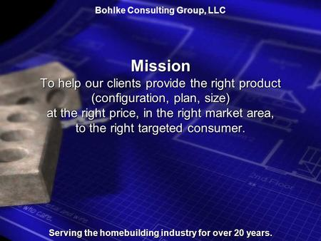 Bohlke Consulting Group, LLCMission To help our clients provide the right product (configuration, plan, size) at the right price, in the right market.