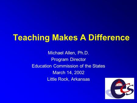 Teaching Makes A Difference Michael Allen, Ph.D. Program Director Education Commission of the States March 14, 2002 Little Rock, Arkansas.