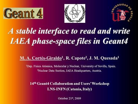 A stable interface to read and write IAEA phase-space files in Geant4 M. A. Cortés-Giraldo 1, R. Capote 2, J. M. Quesada 1 1 Dep. Física Atómica, Molecular.