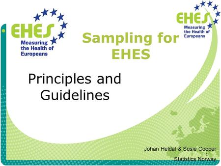 1 Sampling for EHES Principles and Guidelines Johan Heldal & Susie Cooper Statistics Norway.