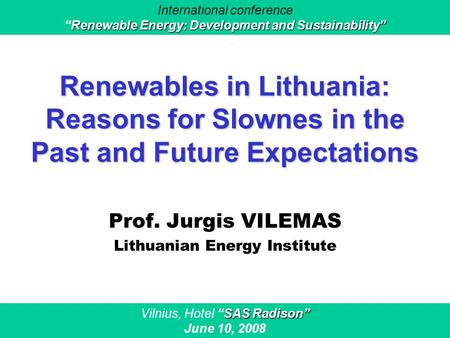 "Renewables in Lithuania: Reasons for Slownes in the Past and Future Expectations Prof. Jurgis VILEMAS Lithuanian Energy Institute SAS Radison"" Vilnius,"