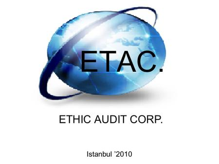 ETAC. ETHIC AUDIT CORP. Istanbul '2010. Name: Ethic Audit Corp. Business Model: Audit and Consulting Services ETAC. aimes to giving audit and consulting.