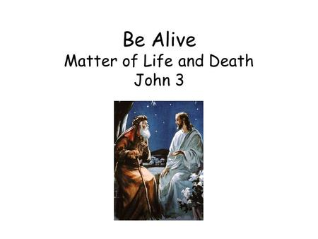 Be Alive Matter of Life and Death John 3
