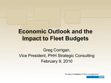 Economic Outlook and the Impact to Fleet Budgets Greg Corrigan, Vice President, PHH Strategic Consulting February 9, 2010.