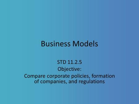 Business Models STD 11.2.5 Objective: Compare corporate policies, formation of companies, and regulations.