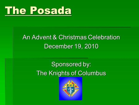 The Posada An Advent & Christmas Celebration December 19, 2010 Sponsored by: The Knights of Columbus.