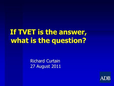If TVET is the answer, what is the question? Richard Curtain 27 August 2011.