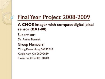 Final Year Project 2008-2009 A CMOS imager with compact digital pixel sensor (BA1-08) Supervisor: Dr. Amine Bermak Group Members: Chang Kwok Hung 06239718.